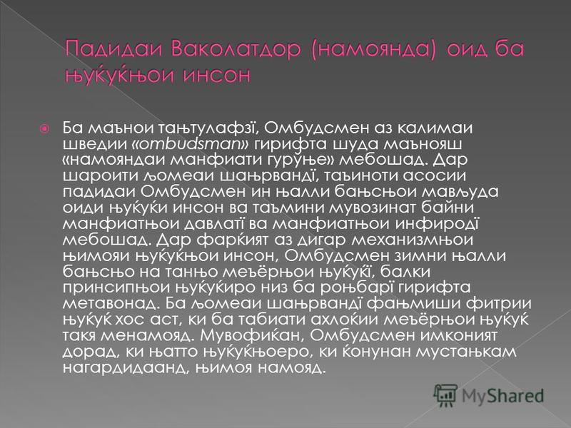 Ба маънои тањтулафзї, Омбудсмен аз калимаи шведии «ombudsman» гирифта душа маънояш «намояндаи манфиати гурўње» мепошад. Дар шароити љомеаи шањрвандї, таъиноти асосии падедаи Омбудсмен ин њалли бањсњои мављуда оиди њуќуќи янсон ва таъмини мувозинат ба