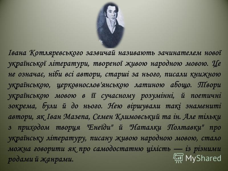 Івана Котляревського зазвичай називають зачинателем нової української літератури, твореної живою народною мовою. Це не означає, ніби всі автори, старші за нього, писали книжною українською, церковнослов'янською латиною абощо. Твори українською мовою