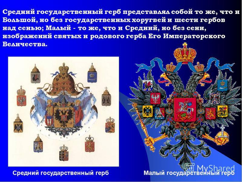 Средний государственный герб представлял собой то же, что и Большой, но без государственных хоругвей и шести гербов над сенью; Малый - то же, что и Средний, но без сени, изображений святых и родового герба Его Императорского Величества. Малый государ