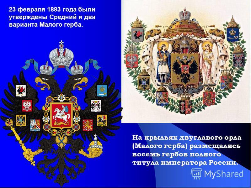 На крыльях двуглавого орла (Малого герба) размещались восемь гербов полного титула императора России. 23 февраля 1883 года были утверждены Средний и два варианта Малого герба.
