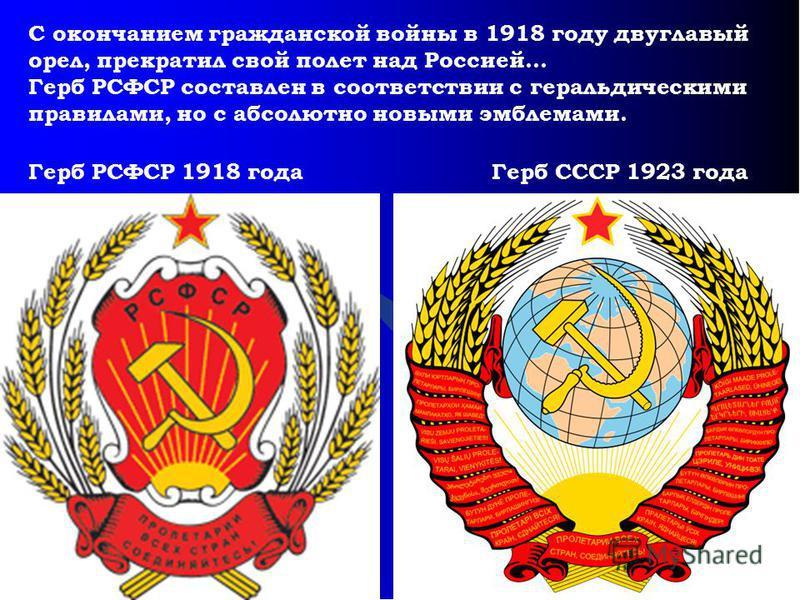 Герб РСФСР 1918 года Герб СССР 1923 года С окончанием гражданской войны в 1918 году двуглавый орел, прекратил свой полет над Россией… Герб РСФСР составлен в соответствии с геральдическими правилами, но с абсолютно новыми эмблемами.