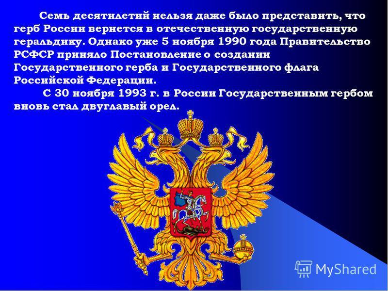Семь десятилетий нельзя даже было представить, что герб России вернется в отечественную государственную геральдику. Однако уже 5 ноября 1990 года Правительство РСФСР приняло Постановление о создании Государственного герба и Государственного флага Рос