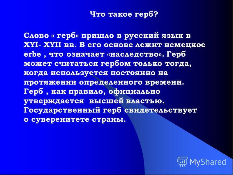Слово « герб» пришло в русский язык в XYI- XYII вв. В его основе лежит немецкое erbe, что означает «наследство». Герб может считаться гербом только тогда, когда используется постоянно на протяжении определенного времени. Герб, как правило, официально