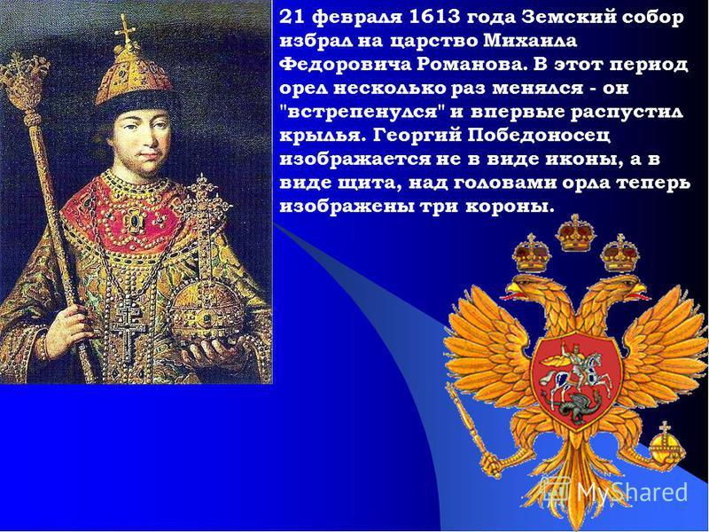 21 февраля 1613 года Земский собор избрал на царство Михаила Федоровича Романова. В этот период орел несколько раз менялся - он