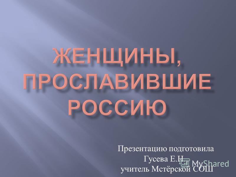 Презентацию подготовила Гусева Е.Н., учитель Мстёрской СОШ