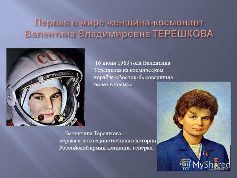 16 июня 1963 года Валентина Терешкова на космическом корабле «Восток-6» совершила полет в космос. Валентина Терешкова первая и пока единственная в истории Российской армии женщина-генерал.