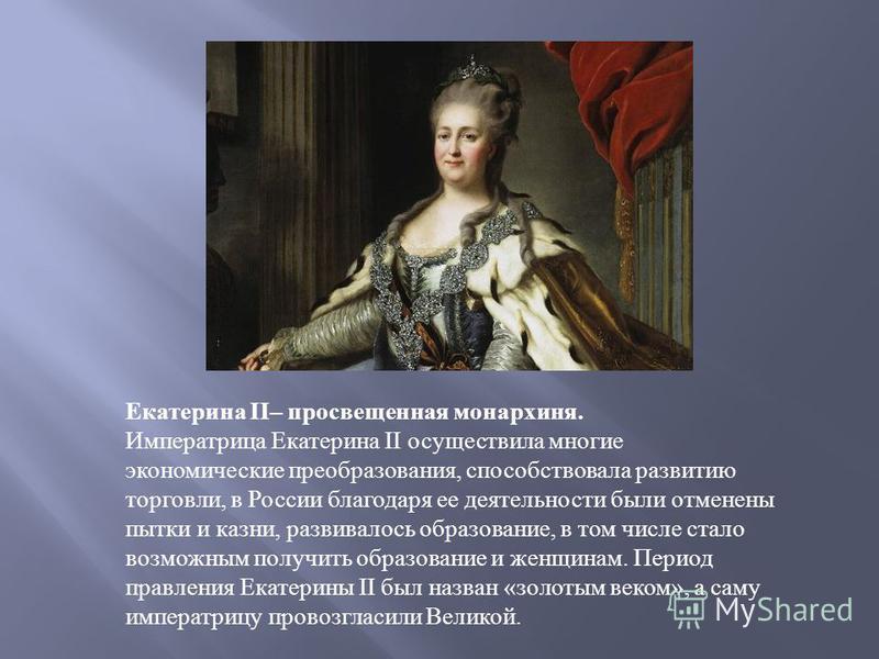 Екатерина II– просвещенная монархиня. Императрица Екатерина II осуществила многие экономические преобразования, способствовала развитию торговли, в России благодаря ее деятельности были отменены пытки и казни, развивалось образование, в том числе ста