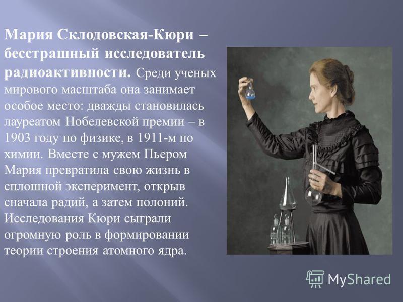 Мария Склодовская-Кюри – бесстрашный исследователь радиоактивности. Среди ученых мирового масштаба она занимает особое место: дважды становилась лауреатом Нобелевской премии – в 1903 году по физике, в 1911-м по химии. Вместе с мужем Пьером Мария прев