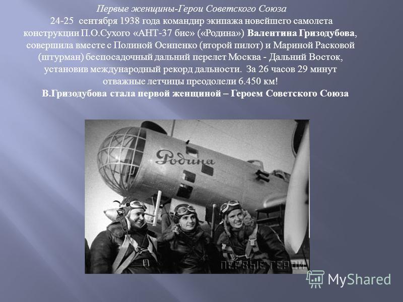 Первые женщины-Герои Советского Союза 24-25 сентября 1938 года командир экипажа новейшего самолета конструкции П.О.Сухого «АНТ-37 бис» («Родина») Валентина Гризодубова, совершила вместе с Полиной Осипенко (второй пилот) и Мариной Расковой (штурман) б