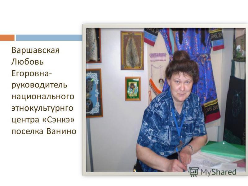 Варшавская Любовь Егоровна - руководитель национального этнокультурного центра « Сэнкэ » поселка Ванино