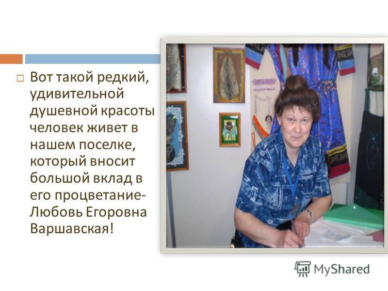 Вот такой редкий, удивительной душевной красоты человек живет в нашем поселке, который вносит большой вклад в его процветание - Любовь Егоровна Варшавская !