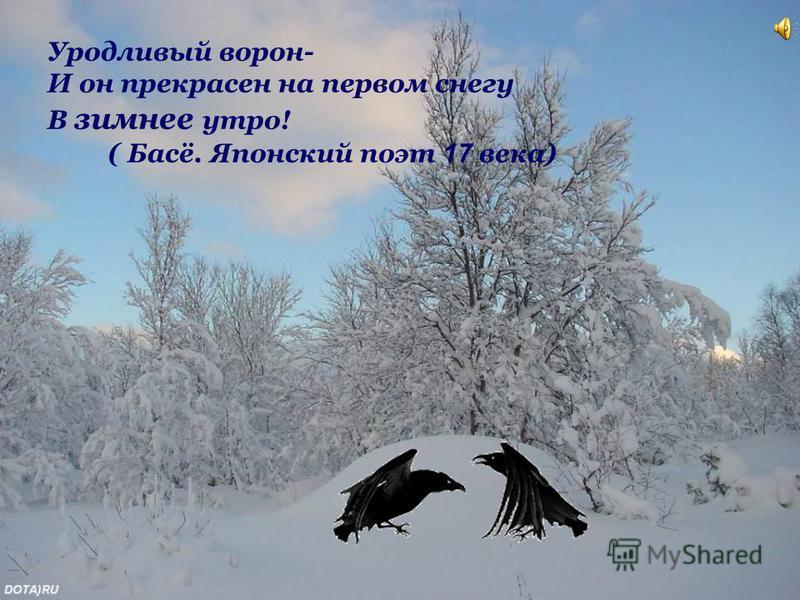 Уродливый ворон- И он прекрасен на первом снегу В зимнее утро! ( Басё. Японский поэт 1 7 века)