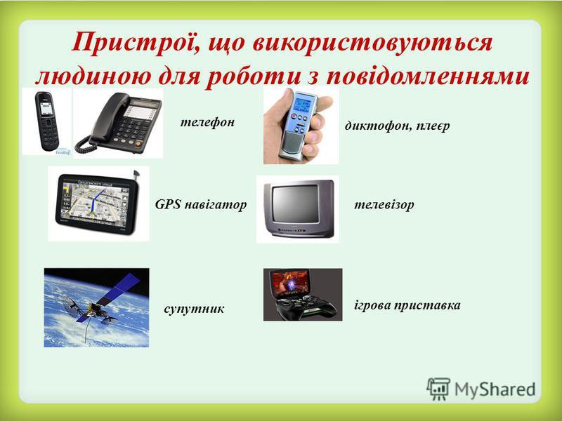 Пристрої, що використовуються людиною для роботи з повідомленнями телефон диктофон, плеєр GPS навігатортелевізор супутник ігрова приставка