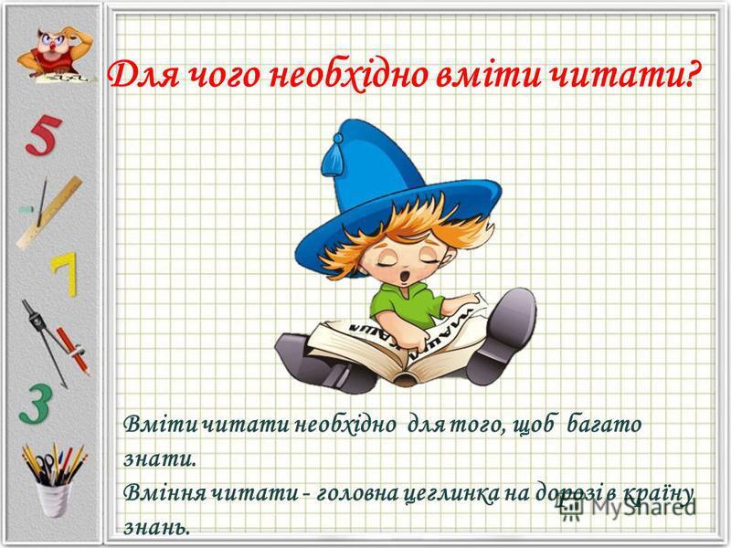 Для чого необхідно вміти читати? Вміти читати необхідно для того, щоб багато знати. Вміння читати - головна цеглинка на дорозі в країну знань.