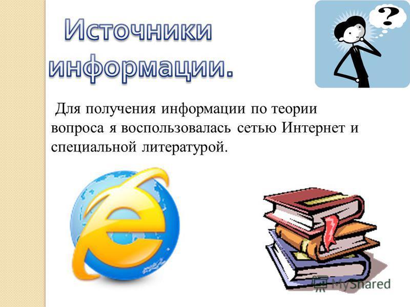 Для получения информации по теории вопроса я воспользовалась сетью Интернет и специальной литературой.