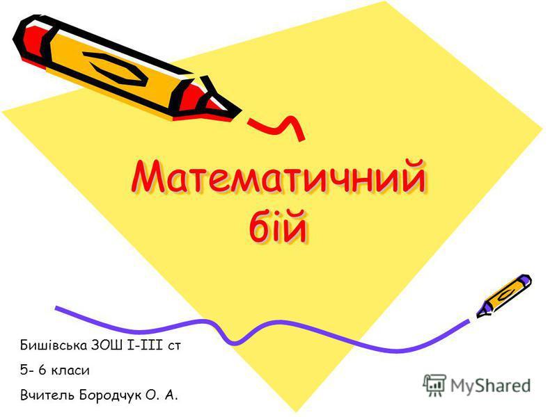 Математичний бій Бишівська ЗОШ І-ІІІ ст 5- 6 класи Вчитель Бородчук О. А.
