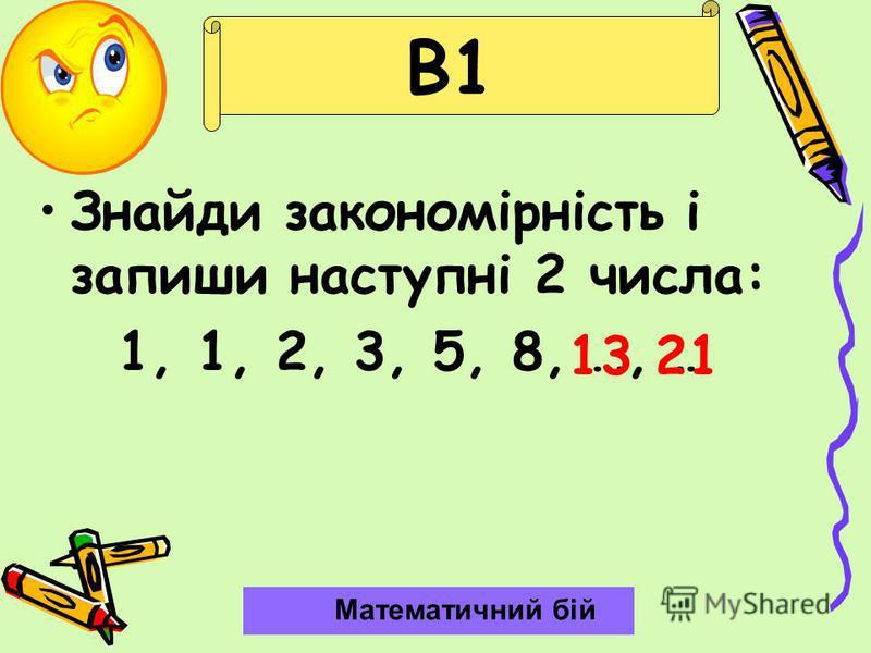 В1 Знайди закономірність і запиши наступні 2 числа: 1, 1, 2, 3, 5, 8, …, … Математичний бій 1321