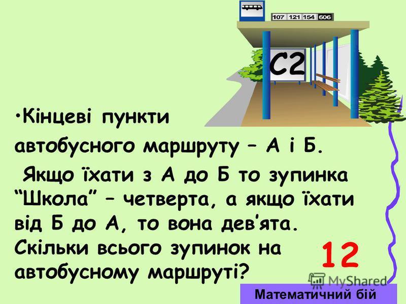 Кінцеві пункти автобусного маршруту – А і Б. Якщо їхати з А до Б то зупинка Школа – четверта, а якщо їхати від Б до А, то вона девята. Скільки всього зупинок на автобусному маршруті? С2 Математичний бій 12