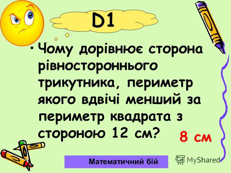 D1 Чому дорівнює сторона рівностороннього трикутника, периметр якого вдвічі менший за периметр квадрата з стороною 12 см? Математичний бій 8 см