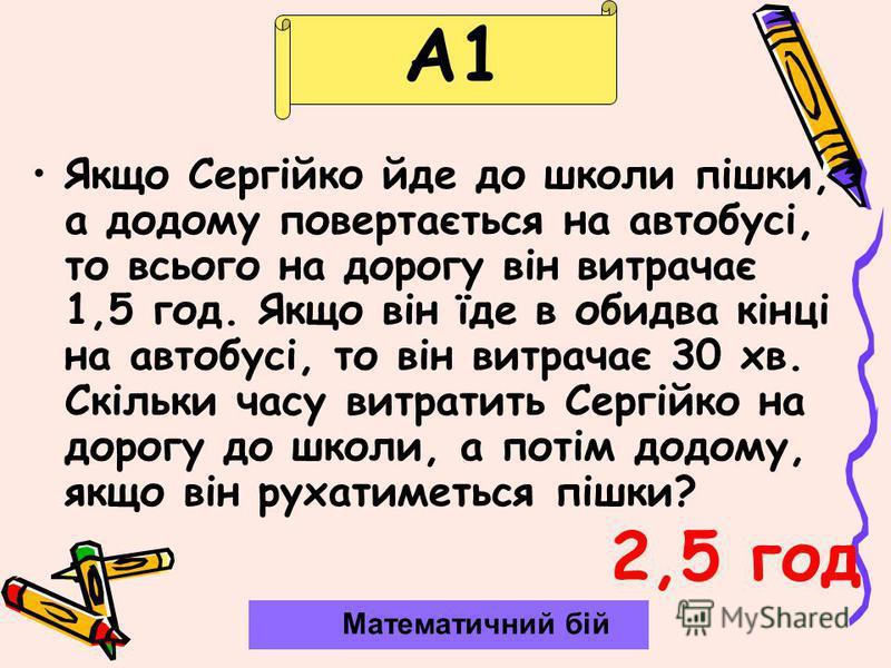 А1 Якщо Сергійко йде до школи пішки, а додому повертається на автобусі, то всього на дорогу він витрачає 1,5 год. Якщо він їде в обидва кінці на автобусі, то він витрачає 30 хв. Скільки часу витратить Сергійко на дорогу до школи, а потім додому, якщо