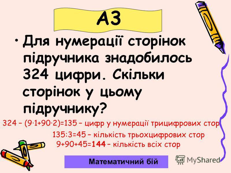 Для нумерації сторінок підручника знадобилось 324 цифри. Скільки сторінок у цьому підручнику? Математичний бій А3 324 – (9·1+90·2)=135 – цифр у нумерації трицифрових стор 135:3=45 – кількість трьохцифрових стор 9+90+45=144 – кількість всіх стор