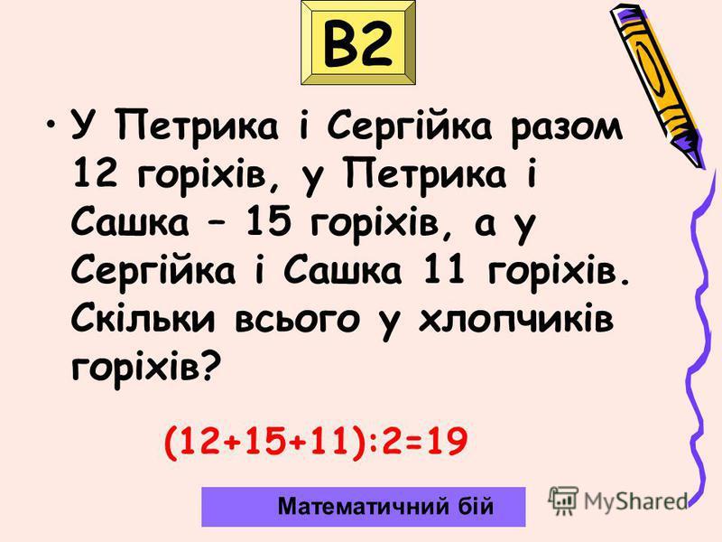 В2 У Петрика і Сергійка разом 12 горіхів, у Петрика і Сашка – 15 горіхів, а у Сергійка і Сашка 11 горіхів. Скільки всього у хлопчиків горіхів? Математичний бій (12+15+11):2=19