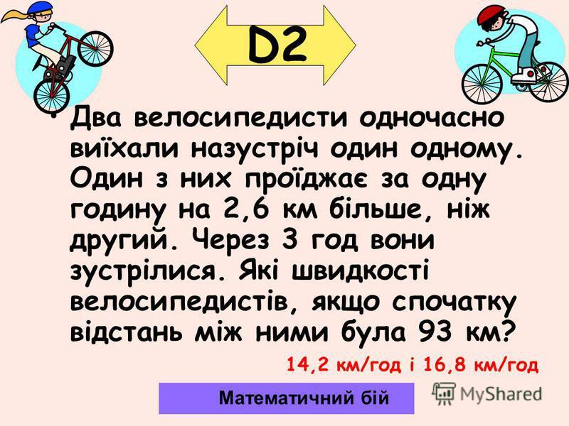 D2 Два велосипедисти одночасно виїхали назустріч один одному. Один з них проїджає за одну годину на 2,6 км більше, ніж другий. Через 3 год вони зустрілися. Які швидкості велосипедистів, якщо спочатку відстань між ними була 93 км? Математичний бій 14,
