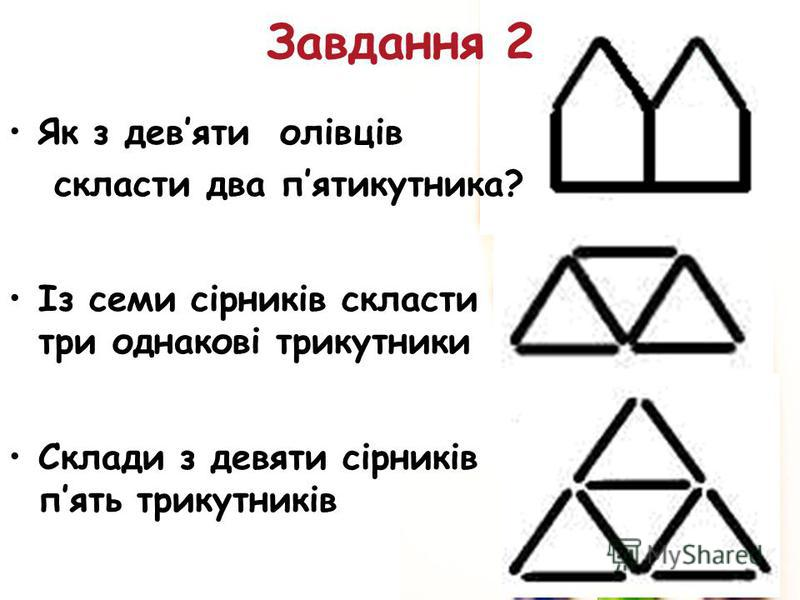 Як з девяти олівців скласти два пятикутника? Із семи сірників скласти три однакові трикутники Склади з девяти сірників пять трикутників Завдання 2