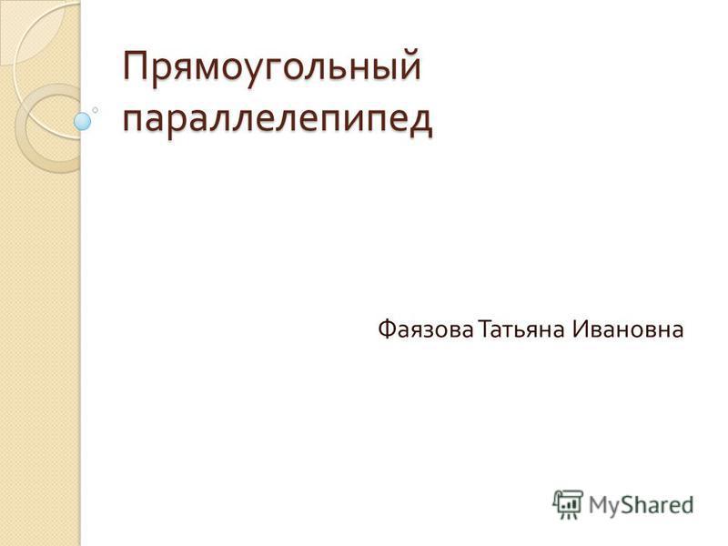Прямоугольный параллелепипед Фаязова Татьяна Ивановна
