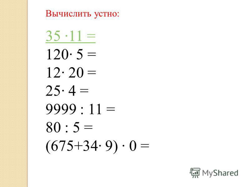 Вычислить устно: 35 11 = 120 5 = 12 20 = 25 4 = 9999 : 11 = 80 : 5 = (675+34 9) 0 =