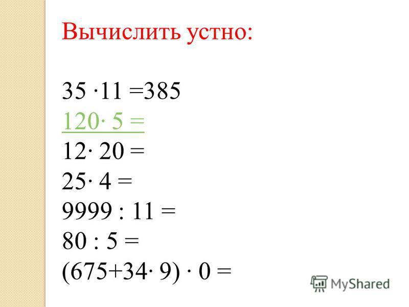 Вычислить устно: 35 11 =385 120 5 = 12 20 = 25 4 = 9999 : 11 = 80 : 5 = (675+34 9) 0 =