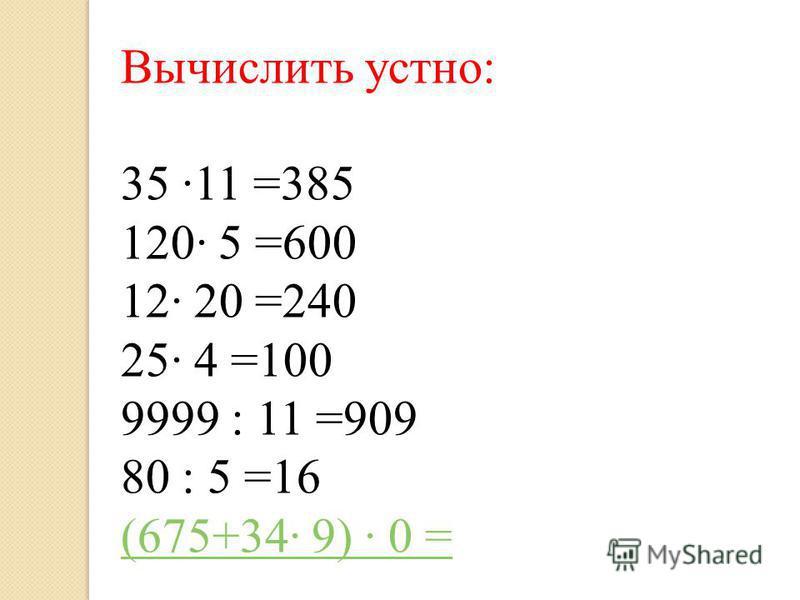 Вычислить устно: 35 11 =385 120 5 =600 12 20 =240 25 4 =100 9999 : 11 =909 80 : 5 =16 (675+34 9) 0 =
