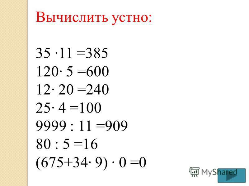 Вычислить устно: 35 11 =385 120 5 =600 12 20 =240 25 4 =100 9999 : 11 =909 80 : 5 =16 (675+34 9) 0 =0