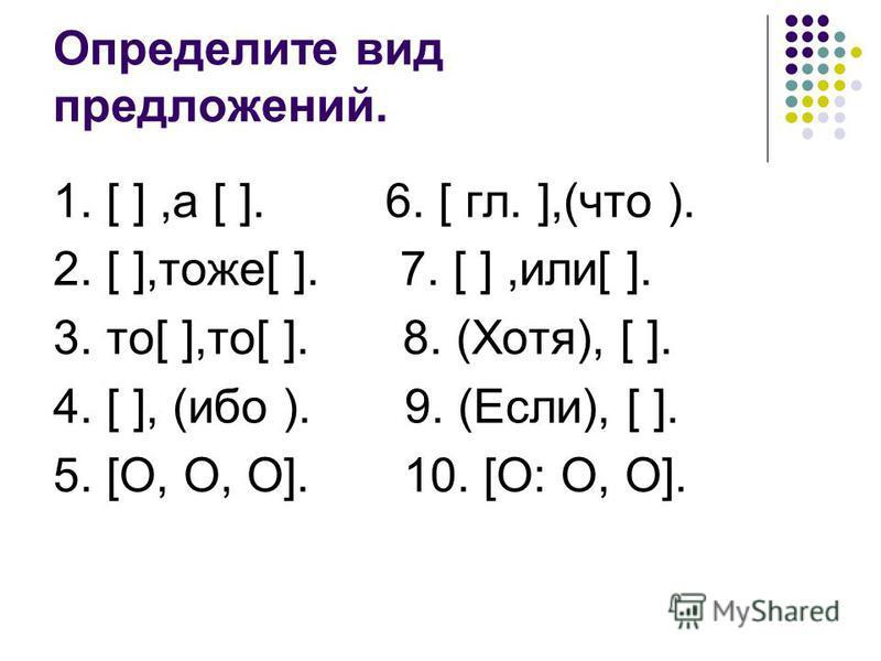Определите вид предложений. 1. [ ],а [ ]. 6. [ гл. ],(что ). 2. [ ],тоже[ ]. 7. [ ],или[ ]. 3. то[ ],то[ ]. 8. (Хотя), [ ]. 4. [ ], (ибо ). 9. (Если), [ ]. 5. [О, О, О]. 10. [О: О, О].