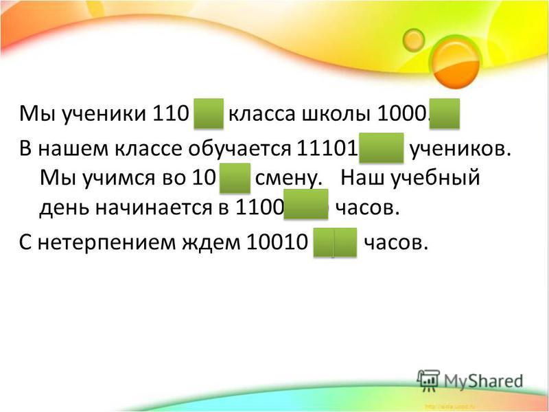 Мы ученики 110 (6) класса школы 1000.(8) В нашем классе обучается 11101 (29) учеников. Мы учимся во 10 (2) смену. Наш учебный день начинается в 1100 (12) часов. С нетерпением ждем 10010 (18) часов.