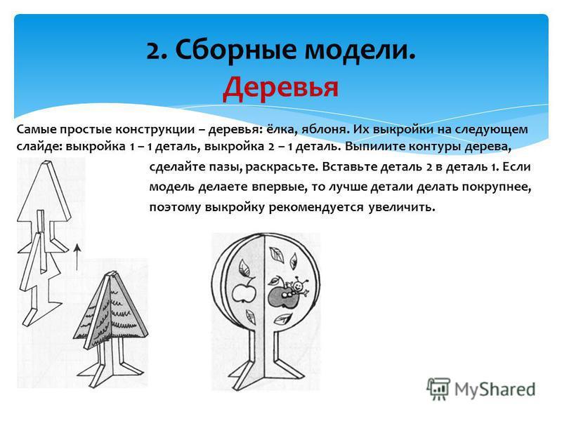 2. Сборные модели. Деревья Самые простые конструкции – деревья: ёлка, яблоня. Их выкройки на следующем слайде: выкройка 1 – 1 деталь, выкройка 2 – 1 деталь. Выпилите контуры дерева, сделайте пазы, раскрасьте. Вставьте деталь 2 в деталь 1. Если модель
