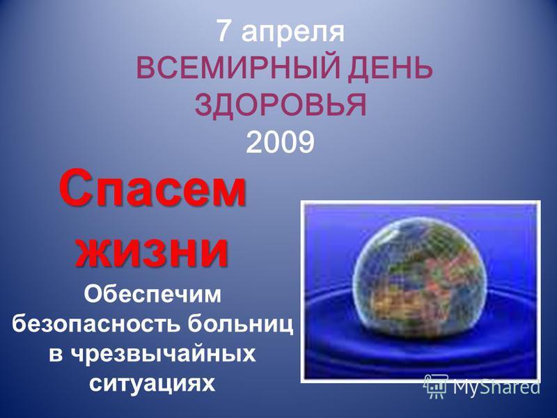 7 апреля ВСЕМИРНЫЙ ДЕНЬ ЗДОРОВЬЯ 2009 Спасем жизни Обеспечим безопасность больниц в чрезвычайных ситуациях