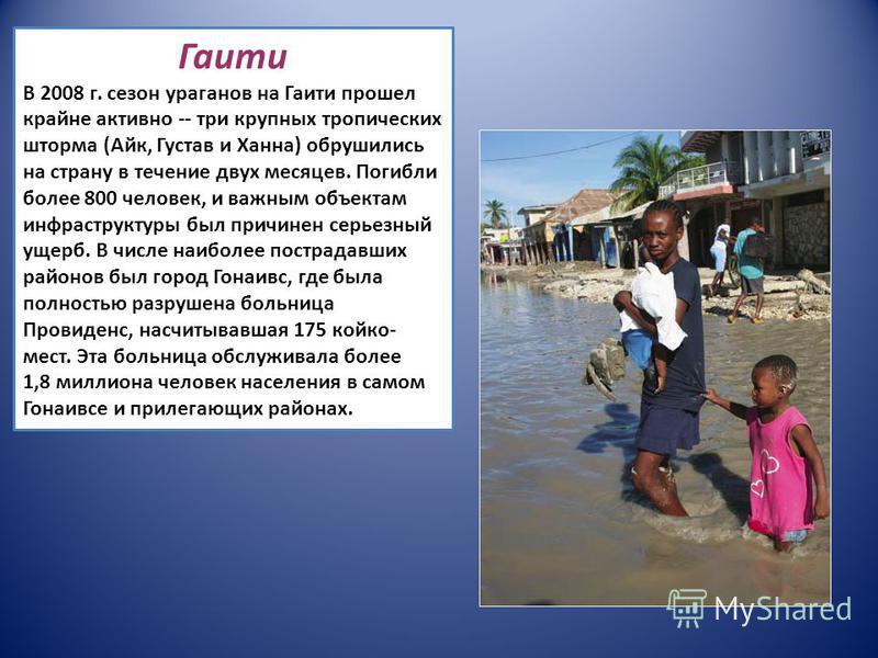 Гаити В 2008 г. сезон ураганов на Гаити прошел крайне активно -- три крупных тропических шторма (Айк, Густав и Ханна) обрушились на страну в течение двух месяцев. Погибли более 800 человек, и важным объектам инфраструктуры был причинен серьезный ущер