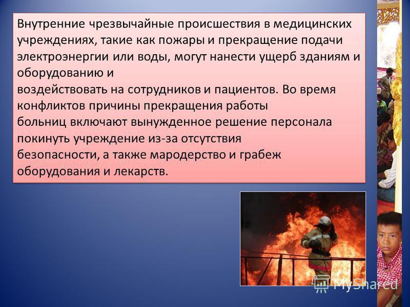 Внутренние чрезвычайные происшествия в медицинских учреждениях, такие как пожары и прекращение подачи электроэнергии или воды, могут нанести ущерб зданиям и оборудованию и воздействовать на сотрудников и пациентов. Во время конфликтов причины прекращ