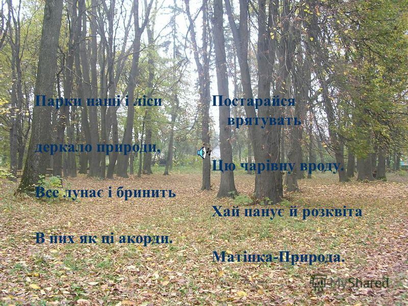 Я щиро так люблю усе навколо мене, Усе що є й було багато літ... Люблю чарівний парк і дерево зелене, Увесь казковий неповторний світ!