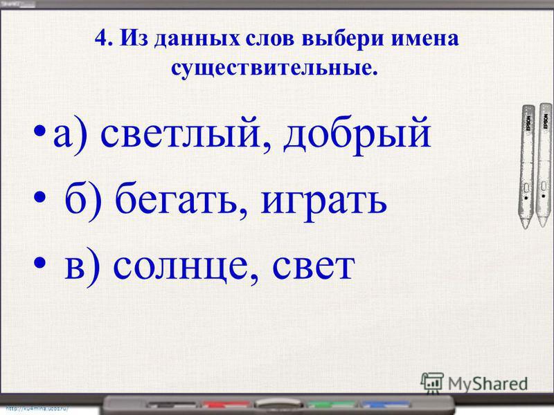 http://ku4mina.ucoz.ru/ 4. Из данных слов выбери имена существительные. а) светлый, добрый б) бегать, играть в) солнце, свет