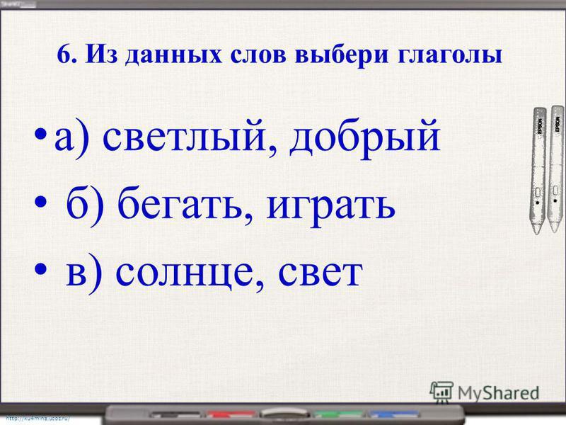 http://ku4mina.ucoz.ru/ 6. Из данных слов выбери глаголы а) светлый, добрый б) бегать, играть в) солнце, свет