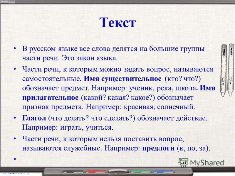 http://ku4mina.ucoz.ru/ Текст В русском языке все слова делятся на большие группы – части речи. Это закон языка. Части речи, к которым можно задать вопрос, называются самостоятельные. Имя существительное (кто? что?) обозначает предмет. Например: учен
