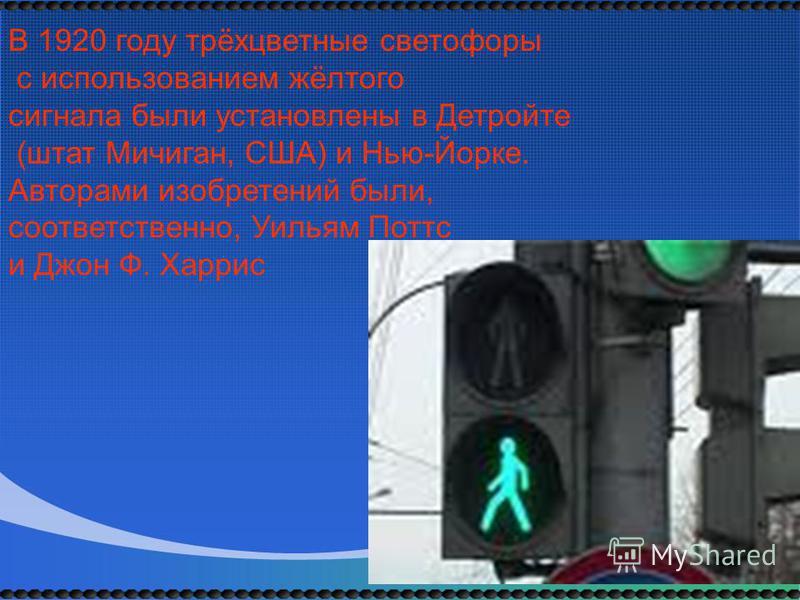 В 1920 году трёхцветные светофоры с использованием жёлтого сигнала были установлены в Детройте (штат Мичиган, США) и Нью-Йорке. Авторами изобретений были, соответственно, Уильям Поттс и Джон Ф. Харрис