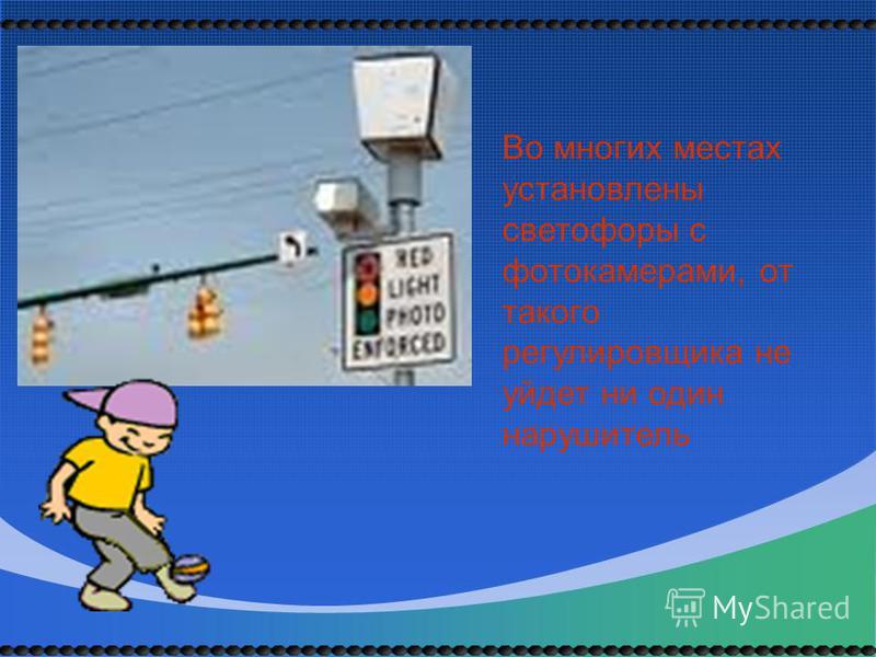 Во многих местах установлены светофоры с фотокамерами, от такого регулировщика не уйдет ни один нарушитель