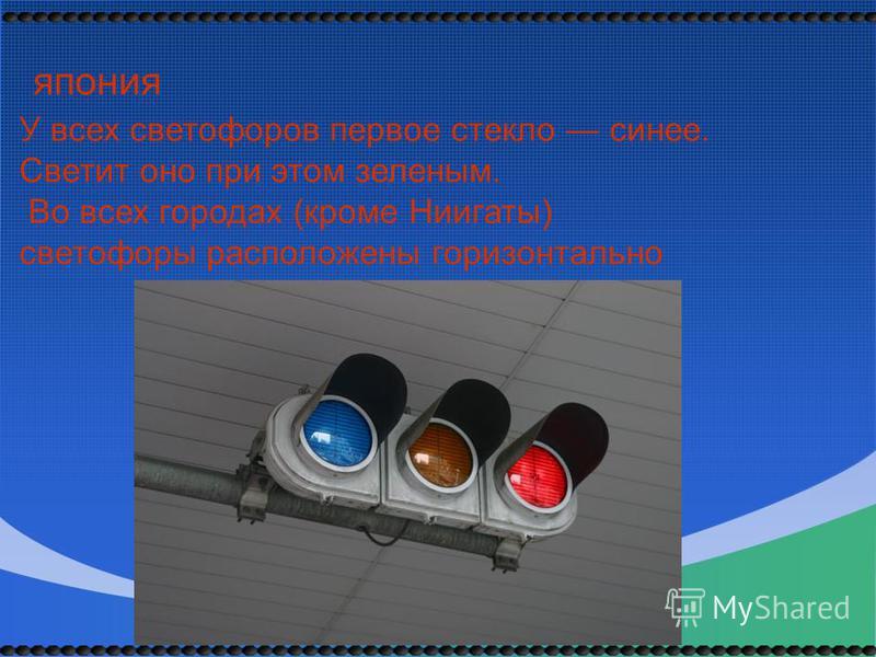 У всех светофоров первое стекло синее. Светит оно при этом зеленым. Во всех городах (кроме Ниигаты) светофоры расположены горизонтально япония