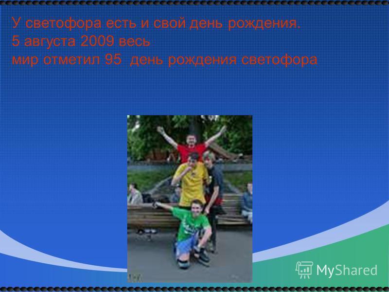 У светофора есть и свой день рождения. 5 августа 2009 весь мир отметил 95 день рождения светофора