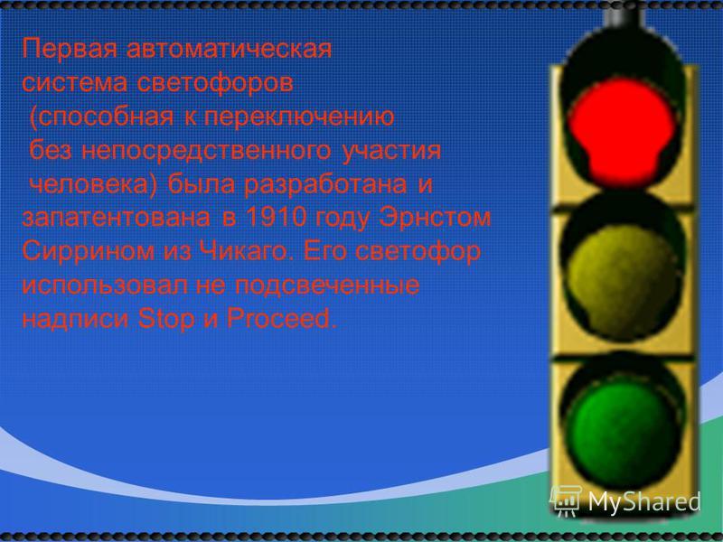Первая автоматическая система светофоров (способная к переключению без непосредственного участия человека) была разработана и запатентована в 1910 году Эрнстом Сиррином из Чикаго. Его светофор использовал не подсвеченные надписи Stop и Proceed.