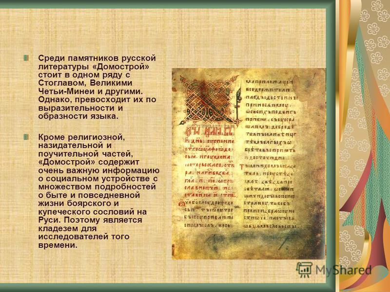 Среди памятников русской литературы «Домострой» стоит в одном ряду с Стоглавом, Великими Четьи-Минеи и другими. Однако, превосходит их по выразительности и образности языка. Кроме религиозной, назидательной и поучительной частей, «Домострой» содержит