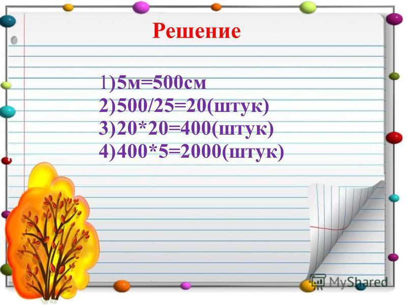 Решение 1)5 м=500 см 2)500/25=20(штук) 3)20*20=400(штук) 4)400*5=2000(штук)